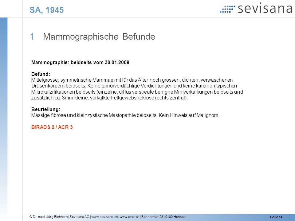 © Dr. med. Jürg Eichhorn ¦ Sevisana AG ¦ www.sevisana.ch ¦ www.ever.ch ¦ Bahnhofstr. 23 ¦ 9100 Herisau Folie 14 SA, 1945 1 Mammographische Befunde Mam