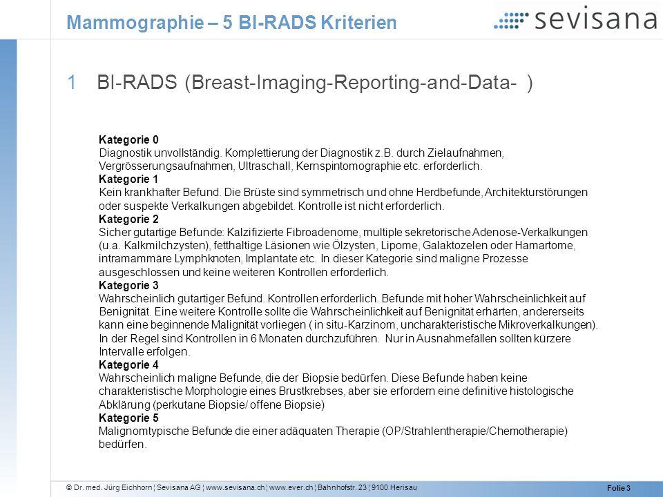 © Dr. med. Jürg Eichhorn ¦ Sevisana AG ¦ www.sevisana.ch ¦ www.ever.ch ¦ Bahnhofstr. 23 ¦ 9100 Herisau Folie 3 Mammographie – 5 BI-RADS Kriterien 1 BI
