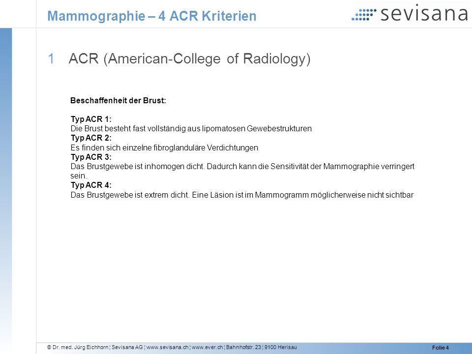 © Dr. med. Jürg Eichhorn ¦ Sevisana AG ¦ www.sevisana.ch ¦ www.ever.ch ¦ Bahnhofstr. 23 ¦ 9100 Herisau Folie 4 Mammographie – 4 ACR Kriterien 1 ACR (A