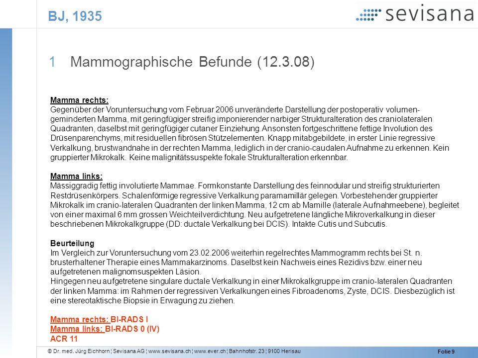 © Dr. med. Jürg Eichhorn ¦ Sevisana AG ¦ www.sevisana.ch ¦ www.ever.ch ¦ Bahnhofstr. 23 ¦ 9100 Herisau Folie 9 BJ, 1935 1 Mammographische Befunde (12.