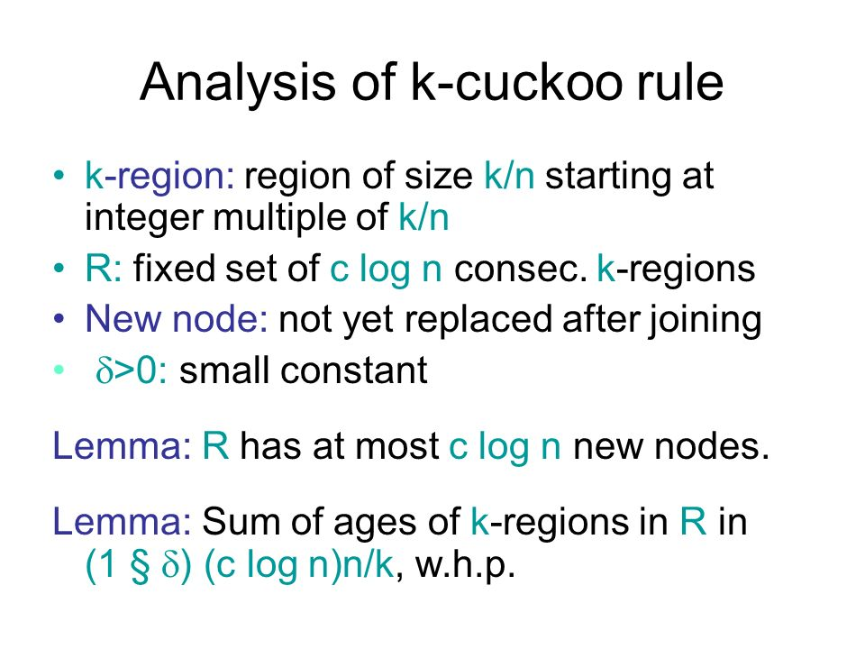 Analysis of k-cuckoo rule k-region: region of size k/n starting at integer multiple of k/n R: fixed set of c log n consec. k-regions New node: not yet