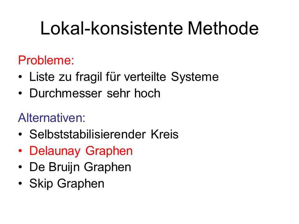 Lokal-konsistente Methode Probleme: Liste zu fragil für verteilte Systeme Durchmesser sehr hoch Alternativen: Selbststabilisierender Kreis Delaunay Gr