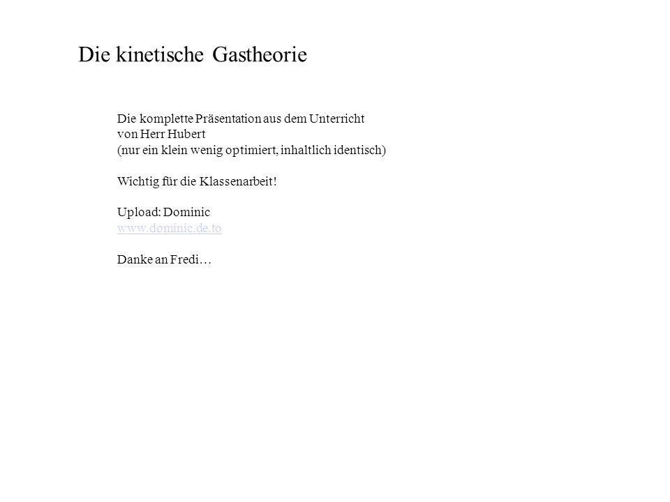 Die kinetische Gastheorie Die komplette Präsentation aus dem Unterricht von Herr Hubert (nur ein klein wenig optimiert, inhaltlich identisch) Wichtig