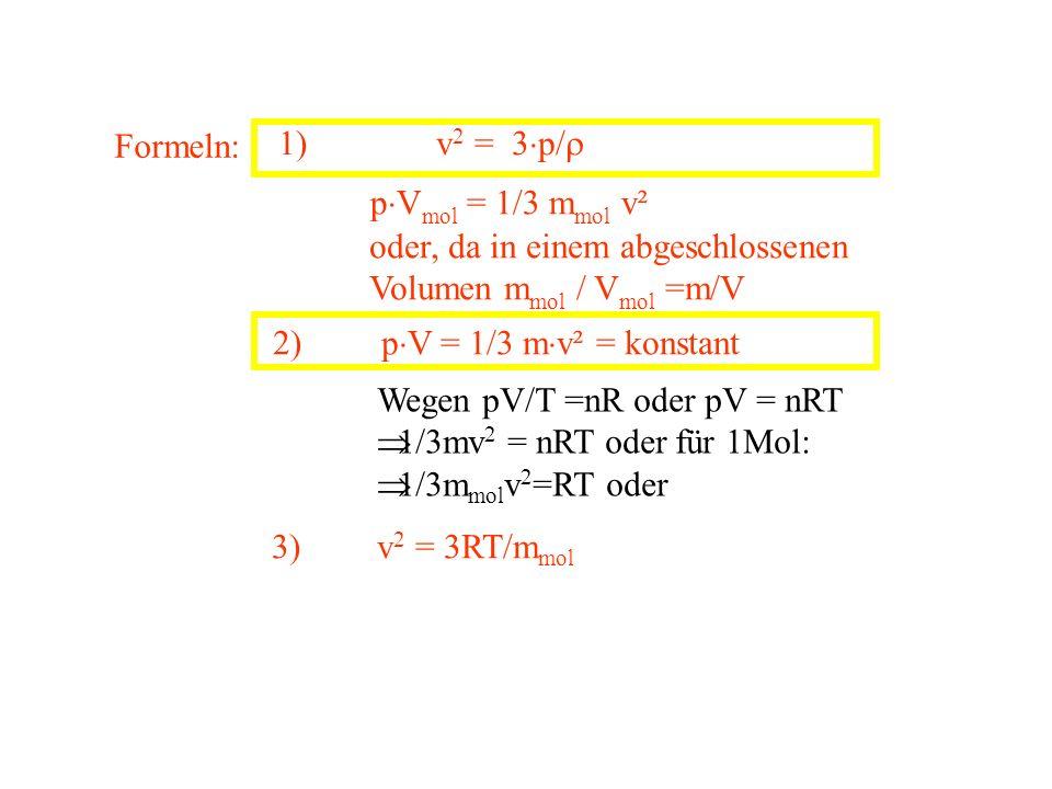 Formeln: 1) v 2 = 3 p/ p V mol = 1/3 m mol v² oder, da in einem abgeschlossenen Volumen m mol / V mol =m/V 2) p V = 1/3 m v² = konstant Wegen pV/T =nR
