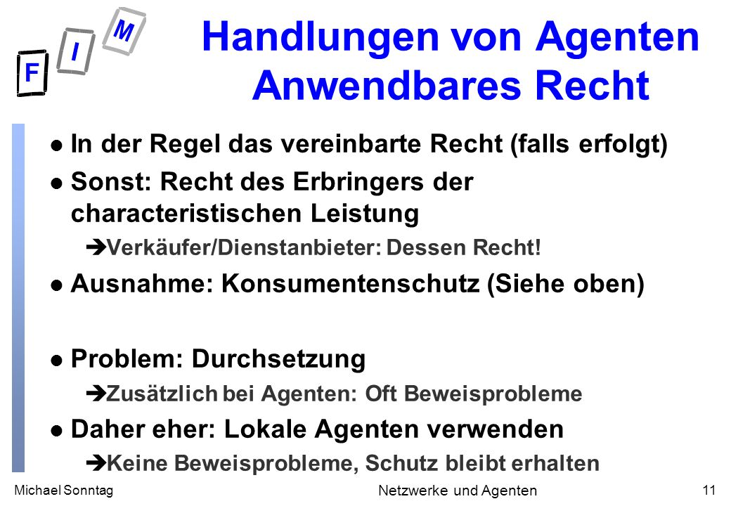 Michael Sonntag11 Netzwerke und Agenten Handlungen von Agenten Anwendbares Recht l In der Regel das vereinbarte Recht (falls erfolgt) l Sonst: Recht d