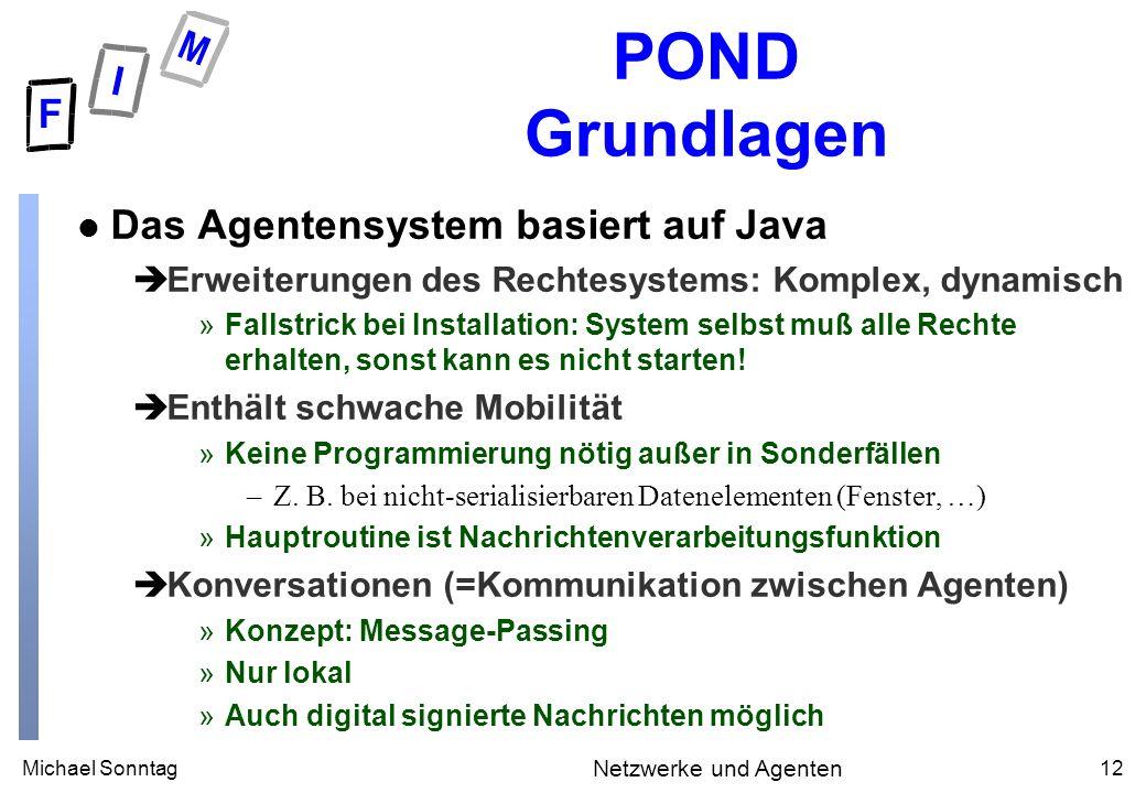 Michael Sonntag12 Netzwerke und Agenten POND Grundlagen l Das Agentensystem basiert auf Java èErweiterungen des Rechtesystems: Komplex, dynamisch »Fal