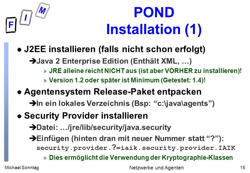 Michael Sonntag15 Netzwerke und Agenten POND Installation (1) l J2EE installieren (falls nicht schon erfolgt) èJava 2 Enterprise Edition (Enthält XML, …) »JRE alleine reicht NICHT aus (ist aber VORHER zu installieren).