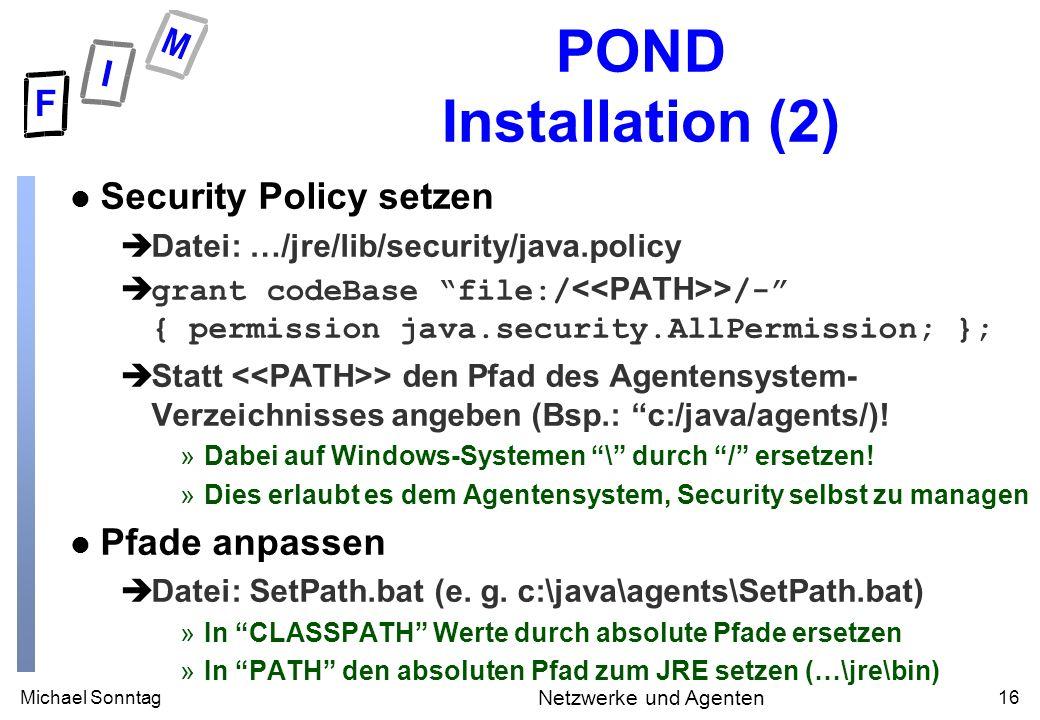 Michael Sonntag16 Netzwerke und Agenten POND Installation (2) l Security Policy setzen èDatei: …/jre/lib/security/java.policy grant codeBase file:/ > /- { permission java.security.AllPermission; }; èStatt > den Pfad des Agentensystem- Verzeichnisses angeben (Bsp.: c:/java/agents/).