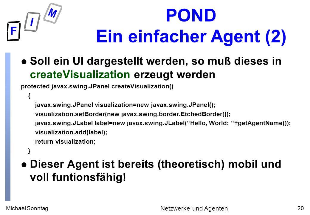 Michael Sonntag20 Netzwerke und Agenten POND Ein einfacher Agent (2) l Soll ein UI dargestellt werden, so muß dieses in createVisualization erzeugt werden protected javax.swing.JPanel createVisualization() { javax.swing.JPanel visualization=new javax.swing.JPanel(); visualization.setBorder(new javax.swing.border.EtchedBorder()); javax.swing.JLabel label=new javax.swing.JLabel(Hello, World: +getAgentName()); visualization.add(label); return visualization; } l Dieser Agent ist bereits (theoretisch) mobil und voll funtionsfähig!