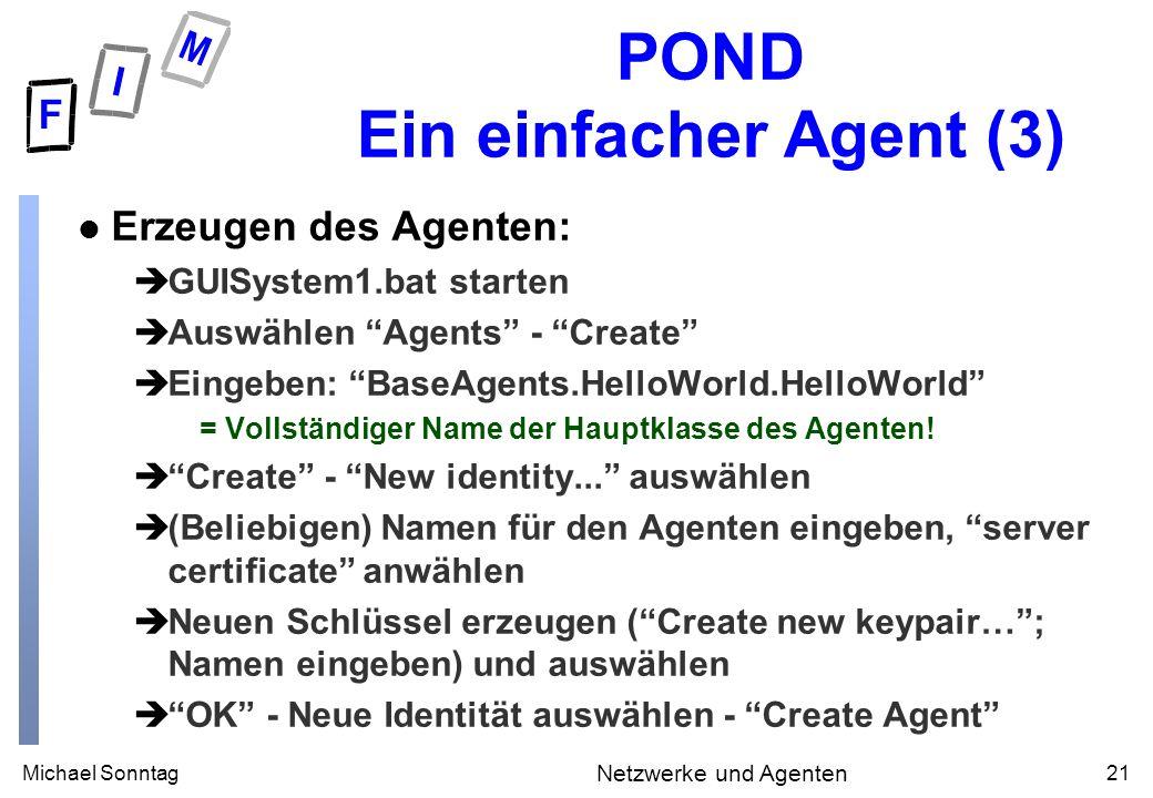 Michael Sonntag21 Netzwerke und Agenten POND Ein einfacher Agent (3) l Erzeugen des Agenten: èGUISystem1.bat starten èAuswählen Agents - Create èEinge