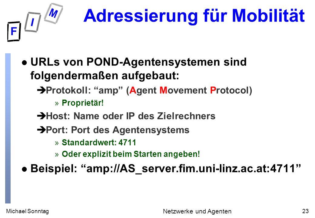 Michael Sonntag23 Netzwerke und Agenten Adressierung für Mobilität l URLs von POND-Agentensystemen sind folgendermaßen aufgebaut: èProtokoll: amp (Agent Movement Protocol) »Proprietär.