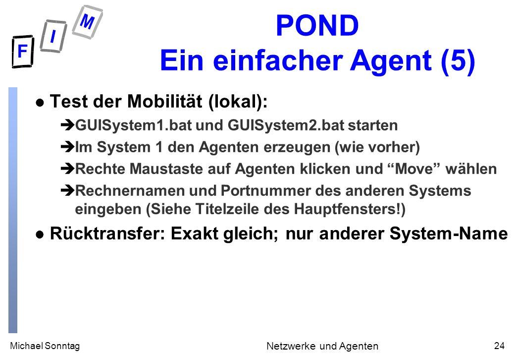 Michael Sonntag24 Netzwerke und Agenten POND Ein einfacher Agent (5) l Test der Mobilität (lokal): èGUISystem1.bat und GUISystem2.bat starten èIm Syst