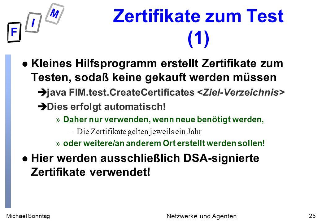 Michael Sonntag25 Netzwerke und Agenten Zertifikate zum Test (1) l Kleines Hilfsprogramm erstellt Zertifikate zum Testen, sodaß keine gekauft werden müssen èjava FIM.test.CreateCertificates èDies erfolgt automatisch.