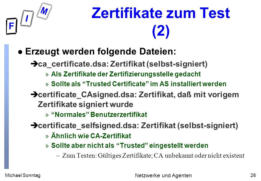 Michael Sonntag26 Netzwerke und Agenten Zertifikate zum Test (2) l Erzeugt werden folgende Dateien: èca_certificate.dsa: Zertifikat (selbst-signiert) »Als Zertifikate der Zertifizierungsstelle gedacht »Sollte als Trusted Certificate im AS installiert werden ècertificate_CAsigned.dsa: Zertifikat, daß mit vorigem Zertifikate signiert wurde »Normales Benutzerzertifikat ècertificate_selfsigned.dsa: Zertifikat (selbst-signiert) »Ähnlich wie CA-Zertifikat »Sollte aber nicht als Trusted eingestellt werden –Zum Testen: Gültiges Zertifikate; CA unbekannt oder nicht existent