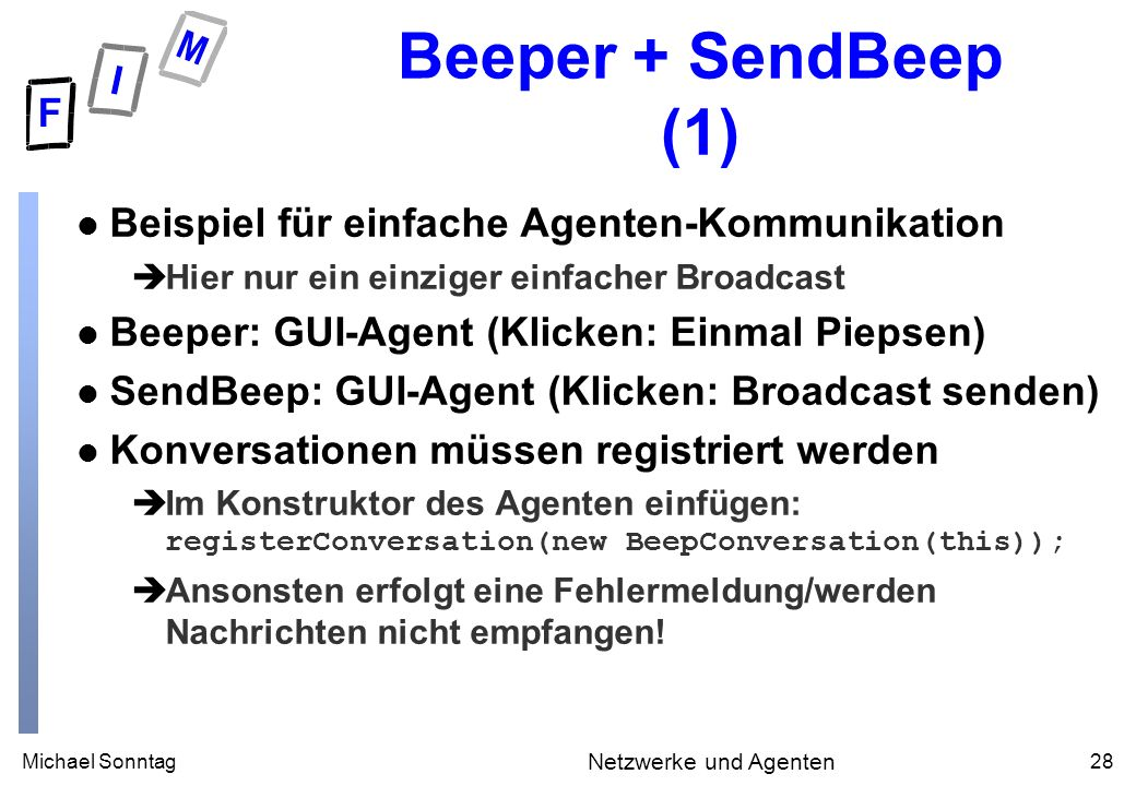 Michael Sonntag28 Netzwerke und Agenten Beeper + SendBeep (1) l Beispiel für einfache Agenten-Kommunikation èHier nur ein einziger einfacher Broadcast l Beeper: GUI-Agent (Klicken: Einmal Piepsen) l SendBeep: GUI-Agent (Klicken: Broadcast senden) l Konversationen müssen registriert werden Im Konstruktor des Agenten einfügen: registerConversation(new BeepConversation(this)); èAnsonsten erfolgt eine Fehlermeldung/werden Nachrichten nicht empfangen!