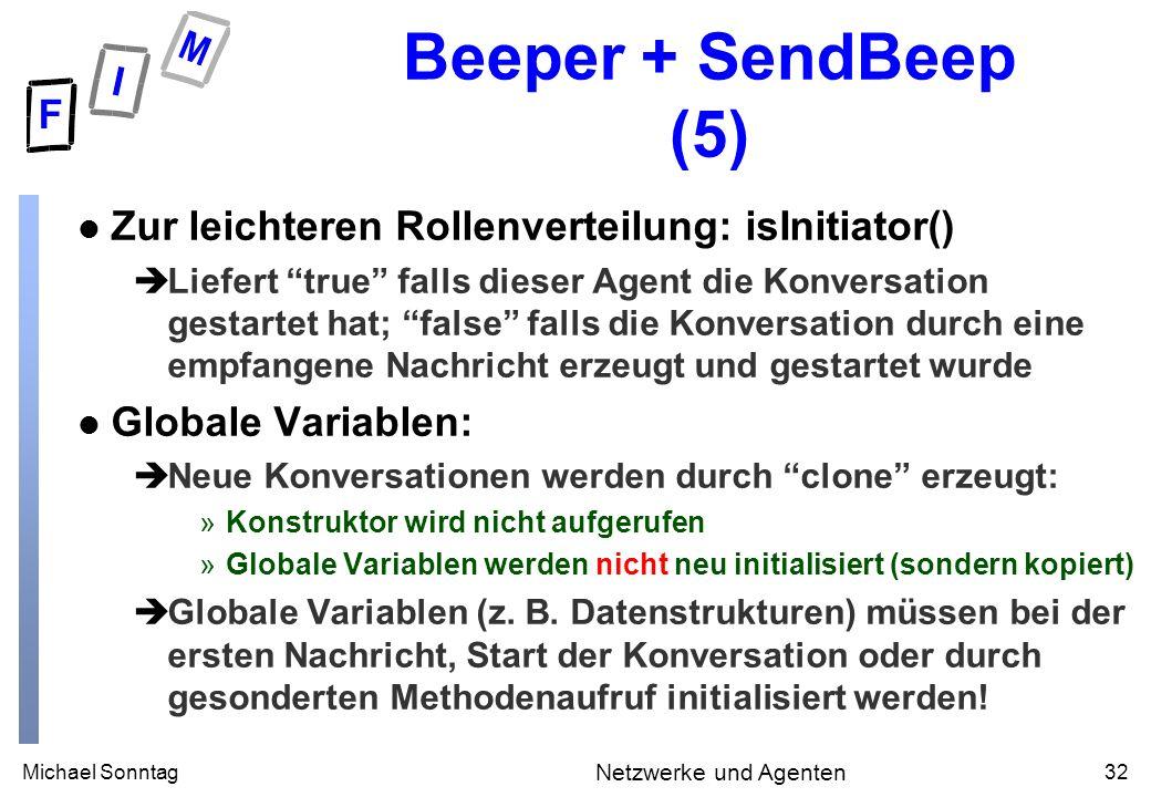 Michael Sonntag32 Netzwerke und Agenten Beeper + SendBeep (5) l Zur leichteren Rollenverteilung: isInitiator() èLiefert true falls dieser Agent die Konversation gestartet hat; false falls die Konversation durch eine empfangene Nachricht erzeugt und gestartet wurde l Globale Variablen: èNeue Konversationen werden durch clone erzeugt: »Konstruktor wird nicht aufgerufen »Globale Variablen werden nicht neu initialisiert (sondern kopiert) èGlobale Variablen (z.