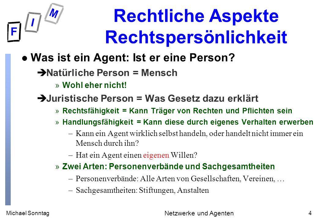 Michael Sonntag4 Netzwerke und Agenten Rechtliche Aspekte Rechtspersönlichkeit l Was ist ein Agent: Ist er eine Person? èNatürliche Person = Mensch »W