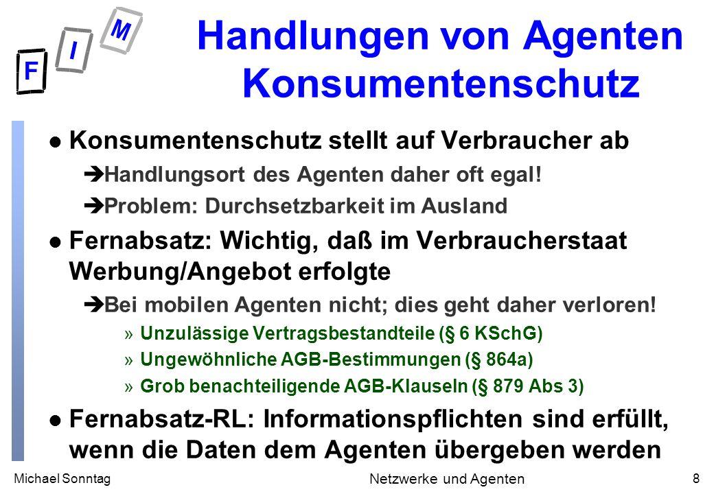 Michael Sonntag9 Netzwerke und Agenten Handlungen von Agenten Erklärungsbewußtsein l Wichtiger Punkt von Agenten: Autonomie èBesitzer kann nicht alles voraussehen »Ist das ein rechtliches Problem.
