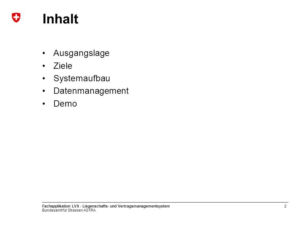 Bundesamt für Strassen ASTRA Fachapplikation LVS - Liegenschafts- und Vertragsmanagementsystem2 Inhalt Ausgangslage Ziele Systemaufbau Datenmanagement