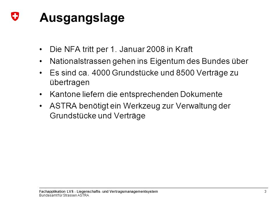 Bundesamt für Strassen ASTRA Fachapplikation LVS - Liegenschafts- und Vertragsmanagementsystem3 Ausgangslage Die NFA tritt per 1. Januar 2008 in Kraft