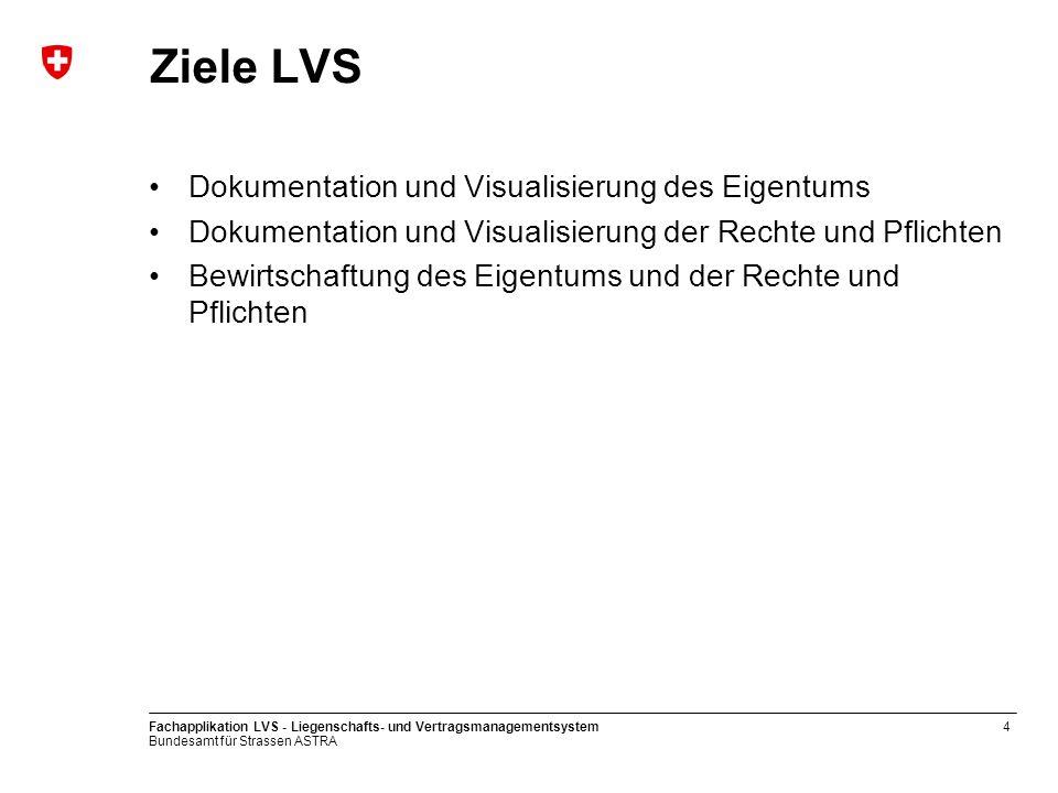 Bundesamt für Strassen ASTRA Fachapplikation LVS - Liegenschafts- und Vertragsmanagementsystem4 Ziele LVS Dokumentation und Visualisierung des Eigentu