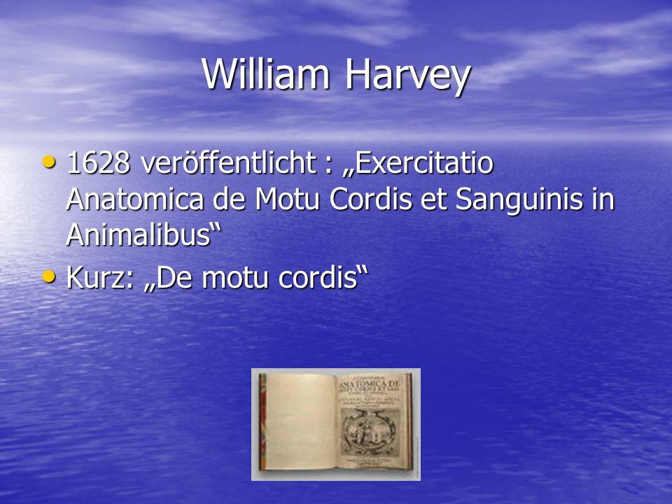 William Harvey 1628 veröffentlicht : Exercitatio Anatomica de Motu Cordis et Sanguinis in Animalibus Kurz: De motu cordis