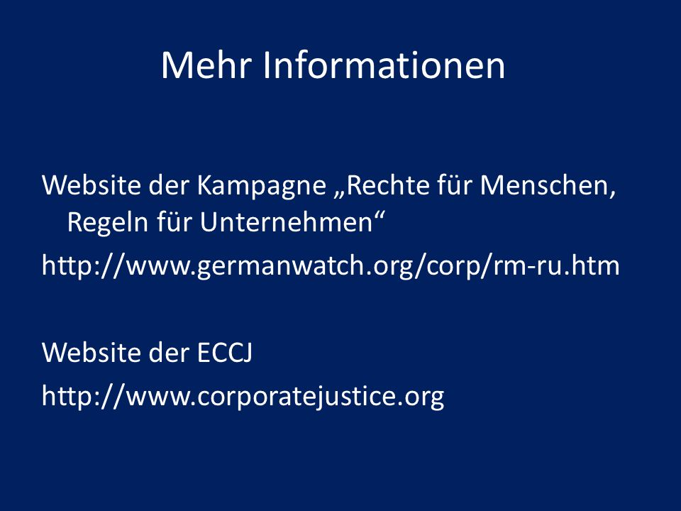Mehr Informationen Website der Kampagne Rechte für Menschen, Regeln für Unternehmen http://www.germanwatch.org/corp/rm-ru.htm Website der ECCJ http://www.corporatejustice.org