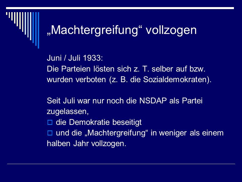 Machtergreifung vollzogen Juni / Juli 1933: Die Parteien lösten sich z. T. selber auf bzw. wurden verboten (z. B. die Sozialdemokraten). Seit Juli war