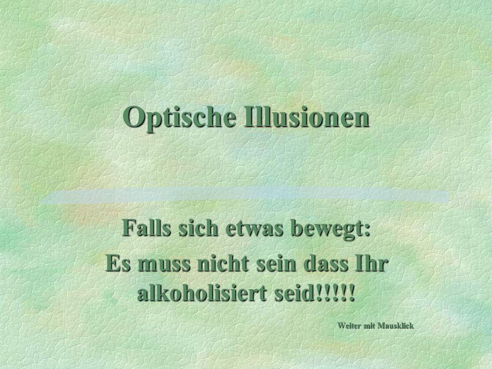 Optische Illusionen Falls sich etwas bewegt: Es muss nicht sein dass Ihr alkoholisiert seid!!!!! Weiter mit Mausklick
