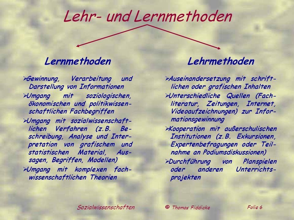 © Thomas Fiddicke Folie 6 Sozialwissenschaften Lehr- und Lernmethoden Lernmethoden Gewinnung, Verarbeitung und Darstellung von Informationen Umgang mi