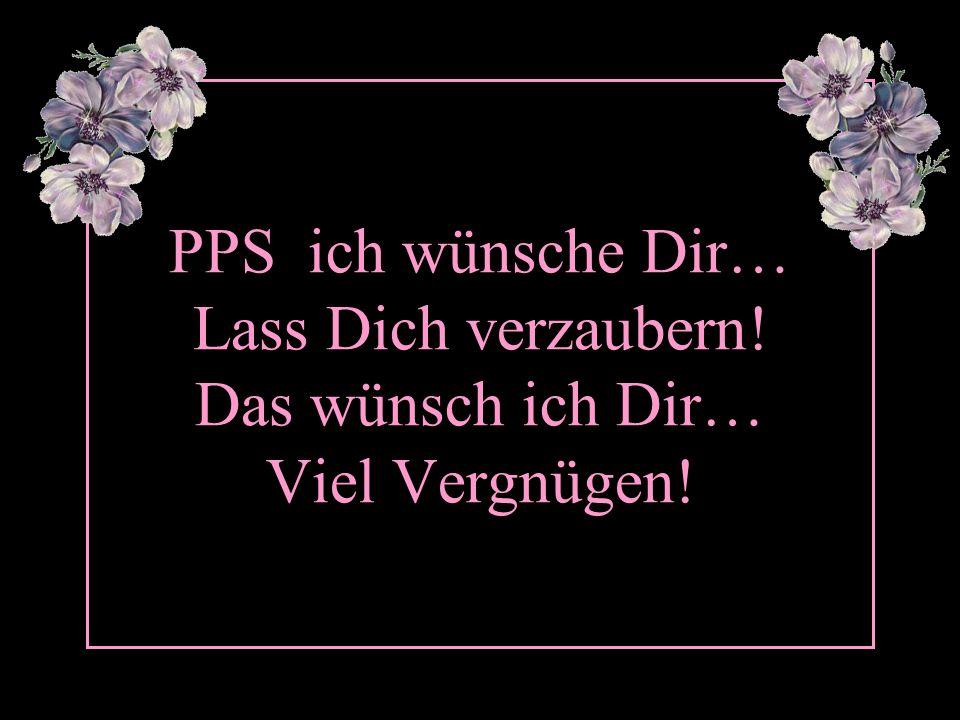 PPS ich wünsche Dir… Lass Dich verzaubern! Das wünsch ich Dir… Viel Vergnügen!