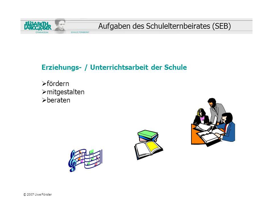 © 2007 Uwe Förster Aufgaben des Schulelternbeirates (SEB) Erziehungs- / Unterrichtsarbeit der Schule fördern mitgestalten beraten