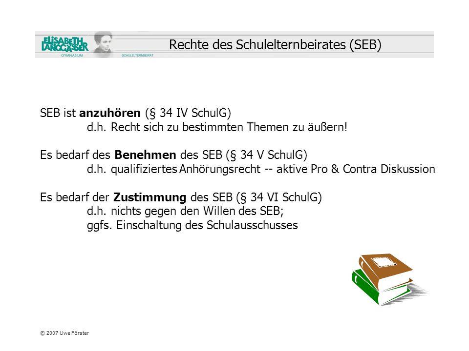 © 2007 Uwe Förster Rechte des Schulelternbeirates (SEB) SEB ist anzuhören (§ 34 IV SchulG) d.h. Recht sich zu bestimmten Themen zu äußern! Es bedarf d