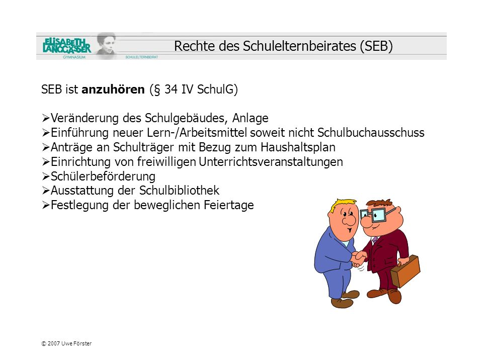 © 2007 Uwe Förster Rechte des Schulelternbeirates (SEB) SEB ist anzuhören (§ 34 IV SchulG) Veränderung des Schulgebäudes, Anlage Einführung neuer Lern