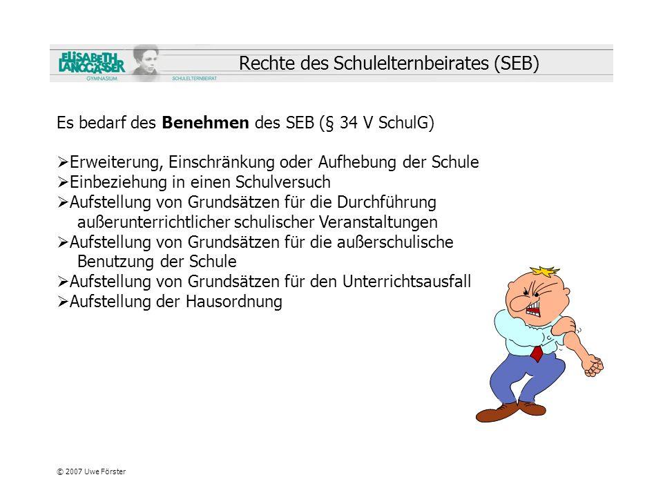 © 2007 Uwe Förster Rechte des Schulelternbeirates (SEB) Es bedarf des Benehmen des SEB (§ 34 V SchulG) Erweiterung, Einschränkung oder Aufhebung der S