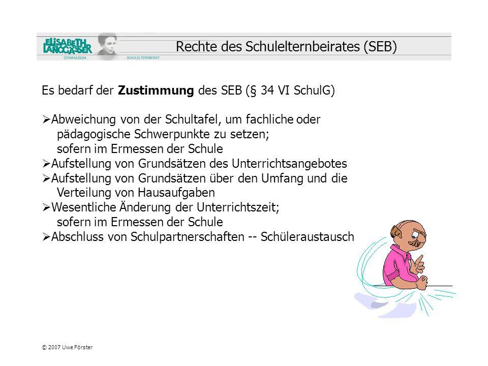 © 2007 Uwe Förster Rechte des Schulelternbeirates (SEB) Es bedarf der Zustimmung des SEB (§ 34 VI SchulG) Abweichung von der Schultafel, um fachliche