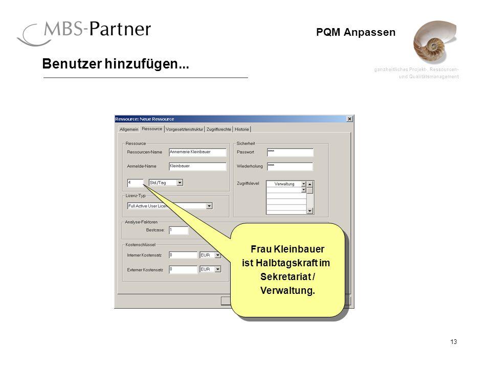 ganzheitliches Projekt-, Ressourcen- und Qualitätsmanagement 13 PQM Anpassen Benutzer hinzufügen... Frau Kleinbauer ist Halbtagskraft im Sekretariat /
