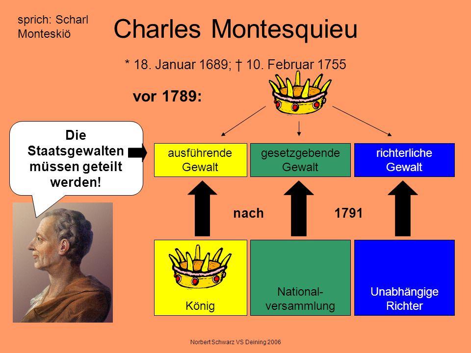 Norbert Schwarz VS Deining 2006 Charles Montesquieu * 18. Januar 1689; 10. Februar 1755 Die Staatsgewalten müssen geteilt werden! ausführende Gewalt g