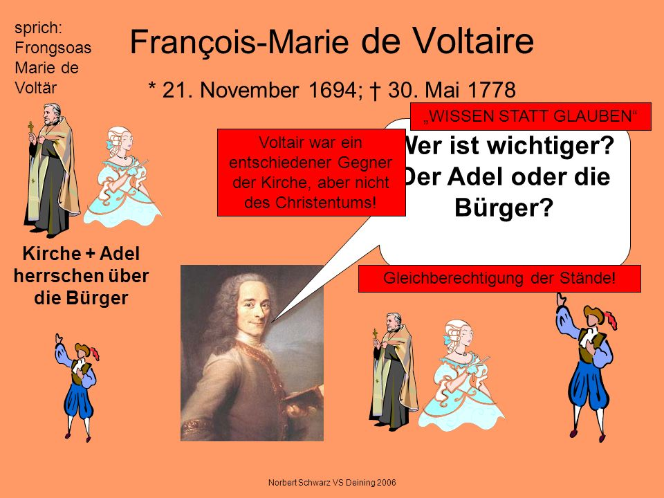 Norbert Schwarz VS Deining 2006 François-Marie de Voltaire * 21. November 1694; 30. Mai 1778 Wer ist wichtiger? Der Adel oder die Bürger? sprich: Fron