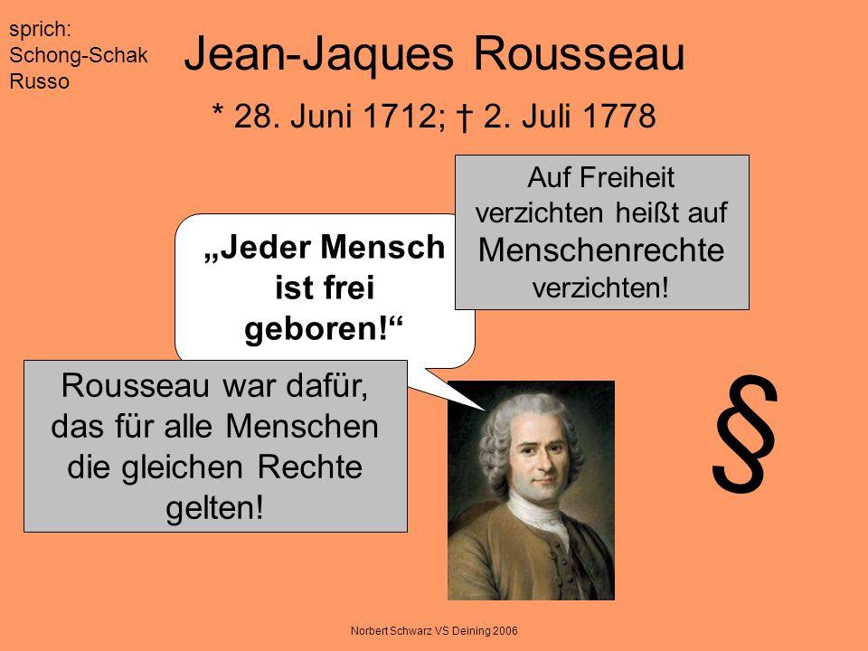 Norbert Schwarz VS Deining 2006 Jean-Jaques Rousseau * 28. Juni 1712; 2. Juli 1778 Jeder Mensch ist frei geboren! sprich: Schong-Schak Russo Auf Freih