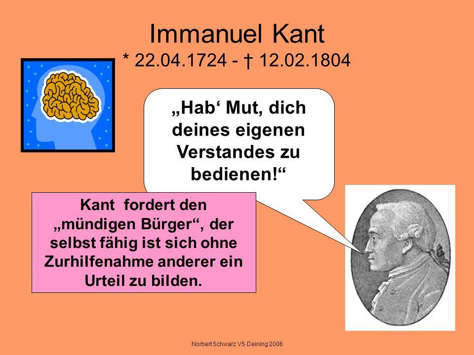 Norbert Schwarz VS Deining 2006 Immanuel Kant * 22.04.1724 - 12.02.1804 Hab Mut, dich deines eigenen Verstandes zu bedienen! Kant fordert den mündigen