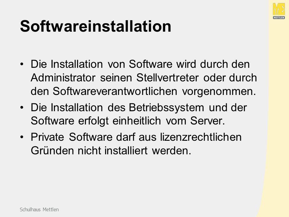 Schulhaus Mettlen Softwareinstallation Die Installation von Software wird durch den Administrator seinen Stellvertreter oder durch den Softwareverantwortlichen vorgenommen.