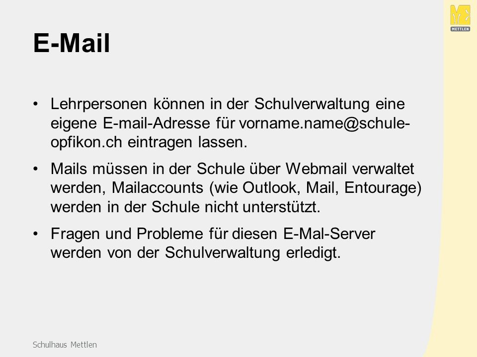 Schulhaus Mettlen E-Mail Lehrpersonen können in der Schulverwaltung eine eigene E-mail-Adresse für vorname.name@schule- opfikon.ch eintragen lassen.