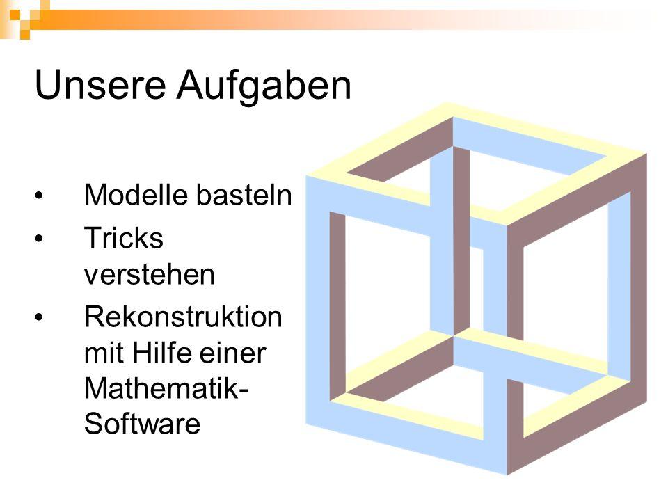 Unsere Aufgaben Modelle basteln Tricks verstehen Rekonstruktion mit Hilfe einer Mathematik- Software