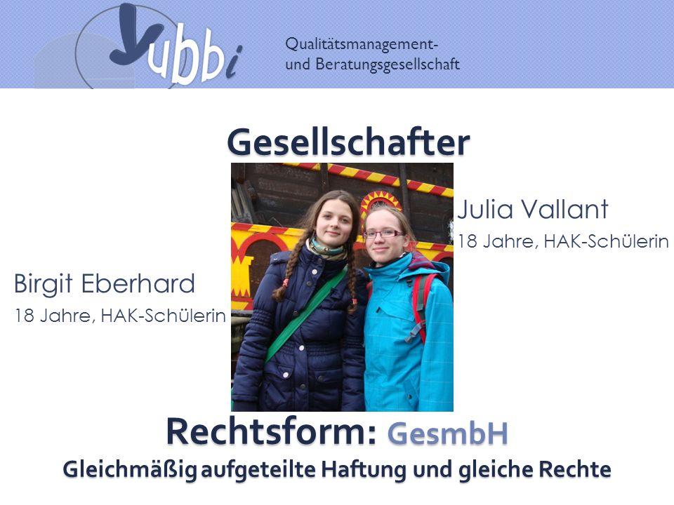 Qualitätsmanagement- und Beratungsgesellschaft Gesellschafter Birgit Eberhard 18 Jahre, HAK-Schülerin Julia Vallant 18 Jahre, HAK-Schülerin Rechtsform: GesmbH Gleichmäßig aufgeteilte Haftung und gleiche Rechte