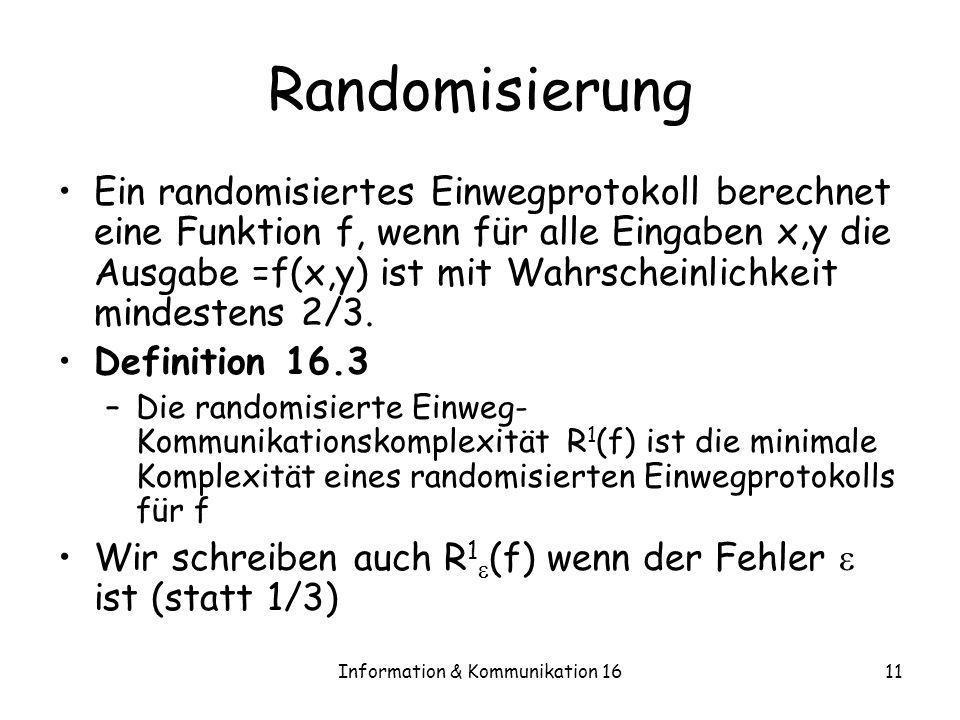Information & Kommunikation 1611 Randomisierung Ein randomisiertes Einwegprotokoll berechnet eine Funktion f, wenn für alle Eingaben x,y die Ausgabe =
