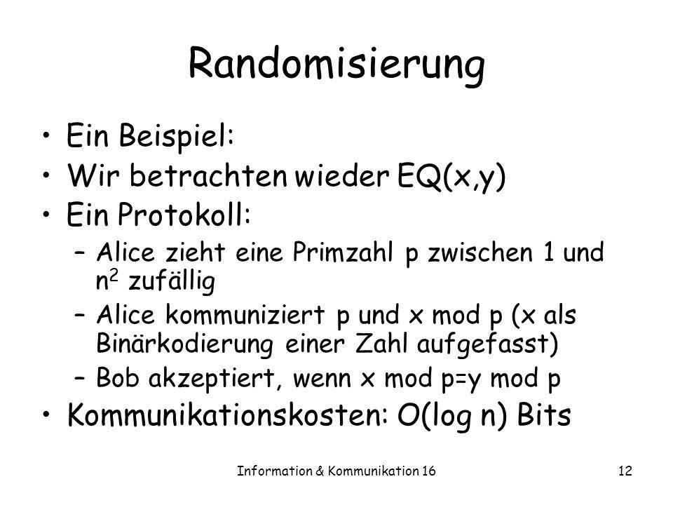 Information & Kommunikation 1612 Randomisierung Ein Beispiel: Wir betrachten wieder EQ(x,y) Ein Protokoll: –Alice zieht eine Primzahl p zwischen 1 und