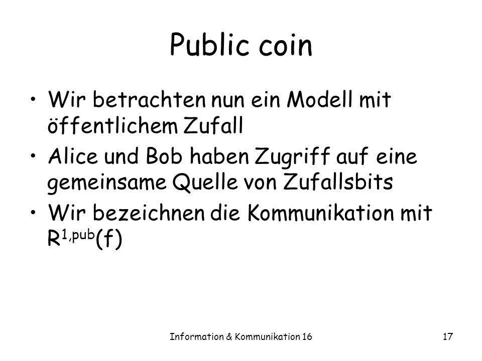 Information & Kommunikation 1617 Public coin Wir betrachten nun ein Modell mit öffentlichem Zufall Alice und Bob haben Zugriff auf eine gemeinsame Que