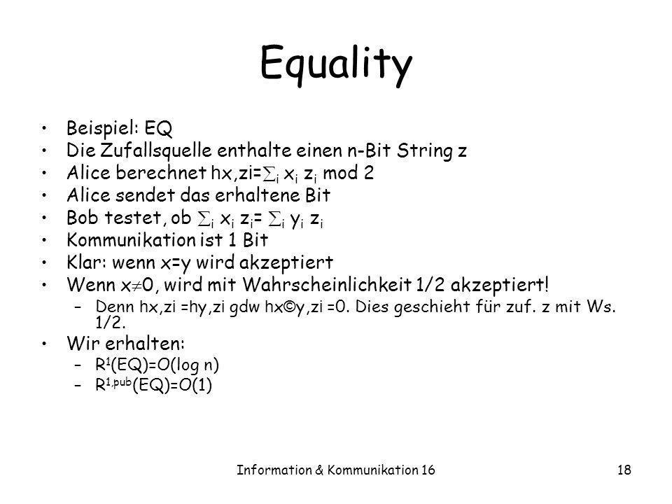 Information & Kommunikation 1618 Equality Beispiel: EQ Die Zufallsquelle enthalte einen n-Bit String z Alice berechnet h x,z i = i x i z i mod 2 Alice
