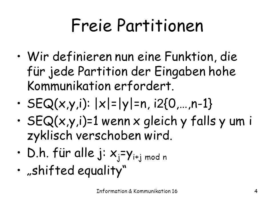 Information & Kommunikation 165 Freie Partitionen Theorem 16.1 –SEQ braucht deterministische Einwegkommunikation (n) unter jeder Partition der Eingaben Beweis: –Jeder Spieler hat mindestens (2n+log n)/3 Bits, davon mindestens n/3-1/3 log n>n/4 Bits von einem der Strings.